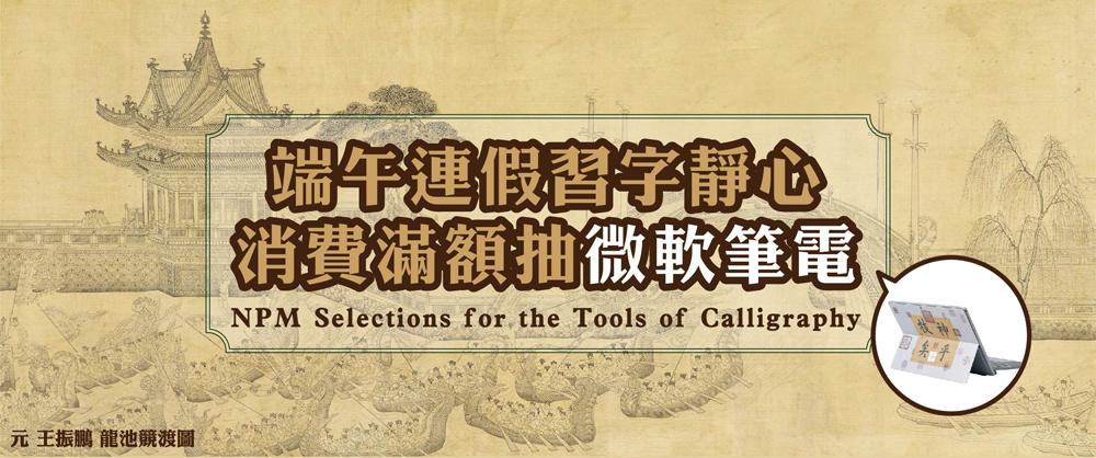 端午連假習字靜心‧消費滿額抽微軟筆電 NPM Selections for the Tools of Calligraphy